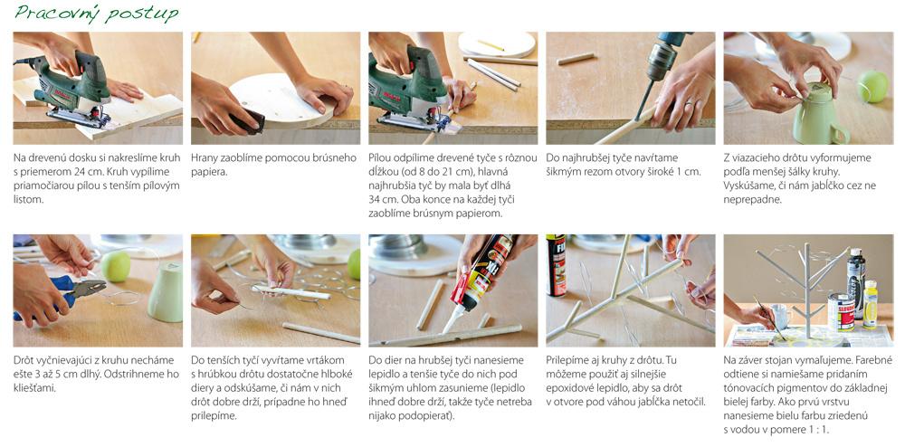 Na drevenú dosku si nakreslíme kruh spriemerom 24 cm. Kruh vypílime priamočiarou pílou stenším pílovým listom. Hrany zaoblíme pomocou brúsneho papiera. Pílou odpílime drevené tyče srôznou dĺžkou (od 8 do 21 cm), hlavná najhrubšia tyč by mala byť dlhá 34 cm. Oba konce na každej tyči zaoblíme brúsnym papierom. Do najhrubšej tyče navŕtame šikmým rezom otvory široké 1 cm. Zviazacieho drôtu vyformujeme podľa menšej šálky kruhy. Vyskúšame, či nám jabĺčko cez ne neprepadne. Drôt vyčnievajúci zkruhu necháme ešte 3 až 5 cm dlhý. Odstrihneme ho kliešťami.  Do tenších tyčí vyvŕtame vrtákom shrúbkou drôtu dostatočne hlboké diery aodskúšame, či nám vnich drôt dobre drží, prípadne ho hneď prilepíme. Do dier na hrubšej tyči nanesieme lepidlo atenšie tyče do nich pod šikmým uhlom zasunieme (lepidlo ihneď dobre drží, takže tyče netreba nijako podopierať). Prilepíme aj kruhy zdrôtu. Tu môžeme použiť aj silnejšie epoxidové lepidlo, aby sa drôt votvore pod váhou jabĺčka netočil. Na záv